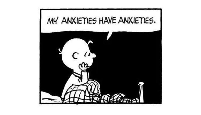 My anxieties have anxiety.